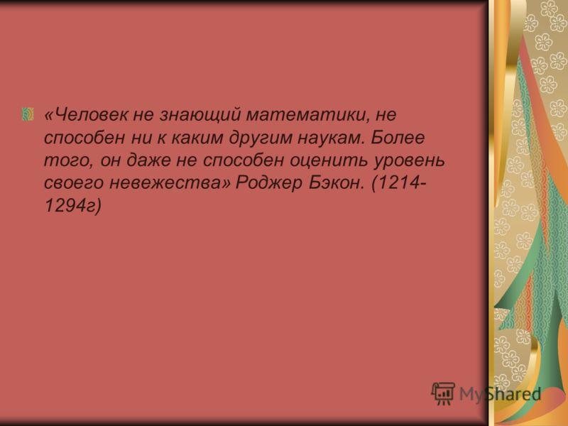 «Человек не знающий математики, не способен ни к каким другим наукам. Более того, он даже не способен оценить уровень своего невежества» Роджер Бэкон. (1214- 1294г)