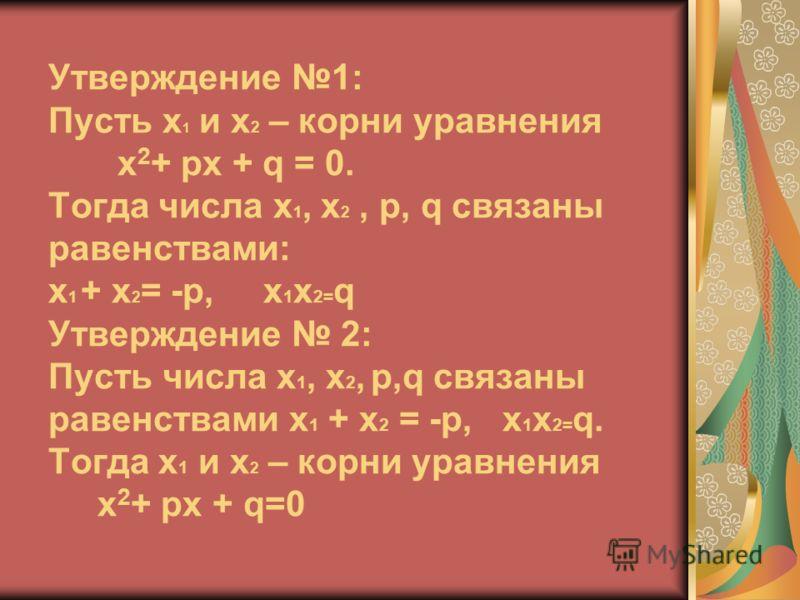 Утверждение 1: Пусть х 1 и х 2 – корни уравнения х 2 + pх + q = 0. Тогда числа х 1, х 2, p, q связаны равенствами: х 1 + х 2 = -p, х 1 х 2= q Утверждение 2: Пусть числа х 1, х 2, p,q связаны равенствами х 1 + х 2 = -p, х 1 х 2= q. Тогда х 1 и х 2 – к