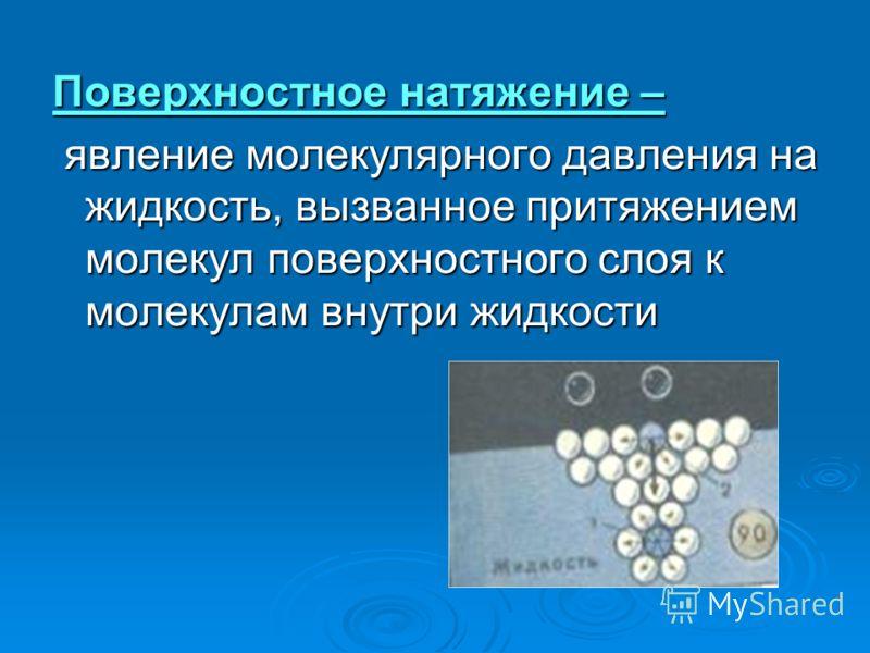 Поверхностное натяжение – явление молекулярного давления на жидкость, вызванное притяжением молекул поверхностного слоя к молекулам внутри жидкости явление молекулярного давления на жидкость, вызванное притяжением молекул поверхностного слоя к молеку