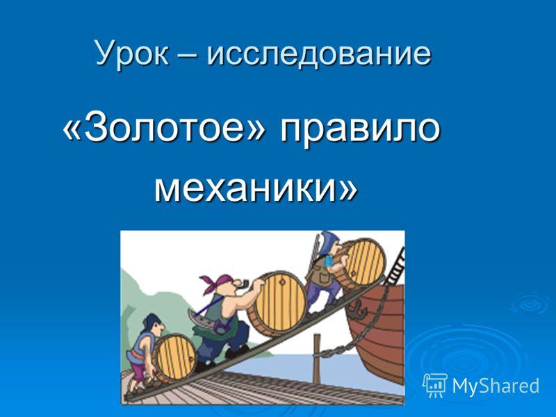Урок – исследование Урок – исследование «Золотое» правило механики» механики»