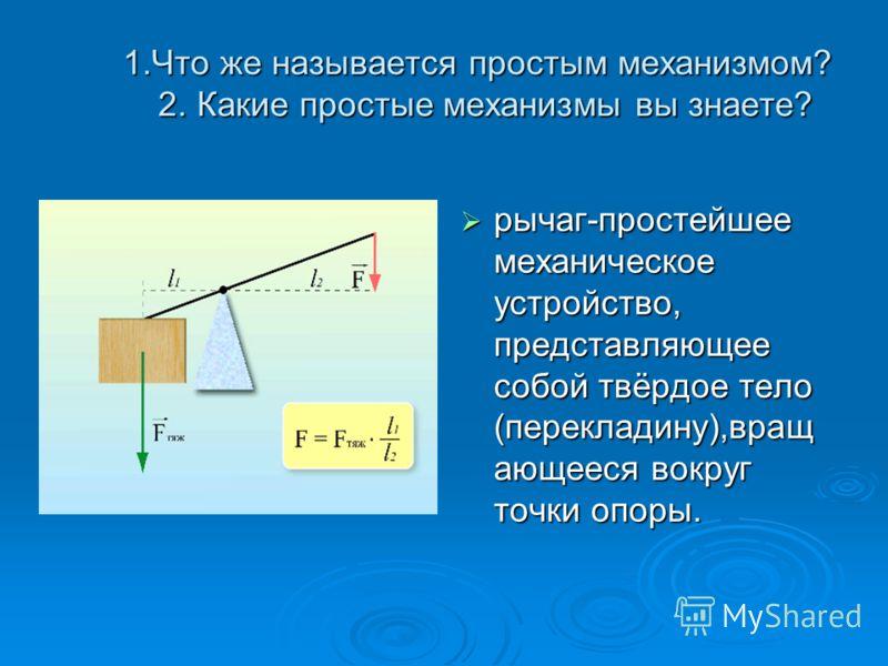 1.Что же называется простым механизмом? 2. Какие простые механизмы вы знаете? 1.Что же называется простым механизмом? 2. Какие простые механизмы вы знаете? рычаг-простейшее механическое устройство, представляющее собой твёрдое тело (перекладину),вращ