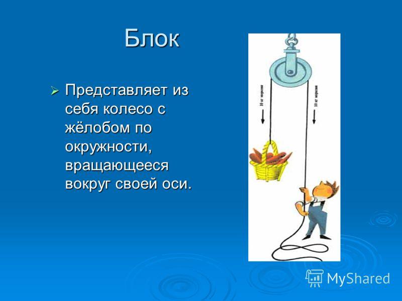Блок Представляет из себя колесо с жёлобом по окружности, вращающееся вокруг своей оси. Представляет из себя колесо с жёлобом по окружности, вращающееся вокруг своей оси.