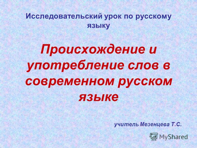 Исследовательский урок по русскому языку Происхождение и употребление слов в современном русском языке учитель Мезенцева Т.С.
