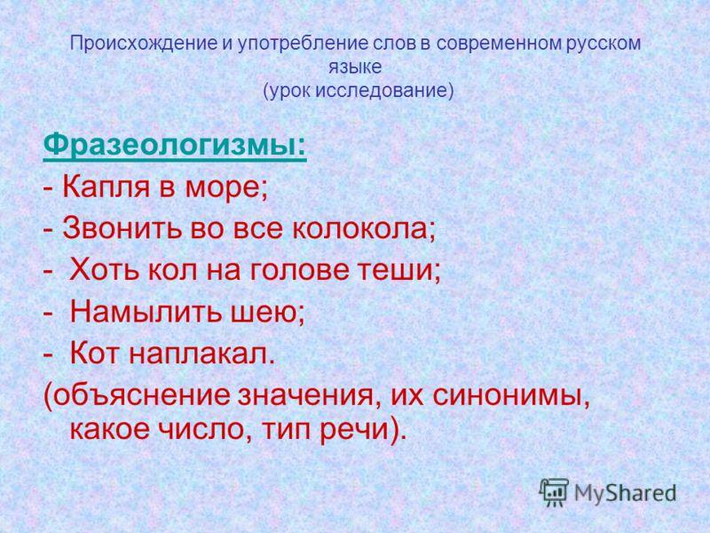 Происхождение и употребление слов в современном русском языке (урок исследование) Фразеологизмы: - Капля в море; - Звонить во все колокола; -Хоть кол на голове теши; -Намылить шею; -Кот наплакал. (объяснение значения, их синонимы, какое число, тип ре