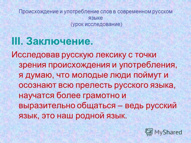 Происхождение и употребление слов в современном русском языке (урок исследование) III. Заключение. Исследовав русскую лексику с точки зрения происхождения и употребления, я думаю, что молодые люди поймут и осознают всю прелесть русского языка, научат