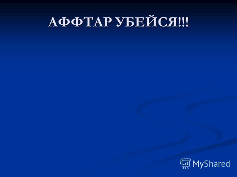 АФФТАР УБЕЙСЯ!!!