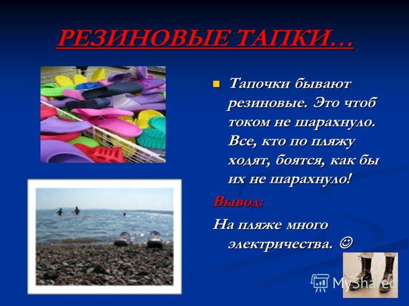 РЕЗИНОВЫЕ ТАПКИ… Тапочки бывают резиновые. Это чтоб током не шарахнуло. Все, кто по пляжу ходят, боятся, как бы их не шарахнуло! Вывод: На пляже много электричества.