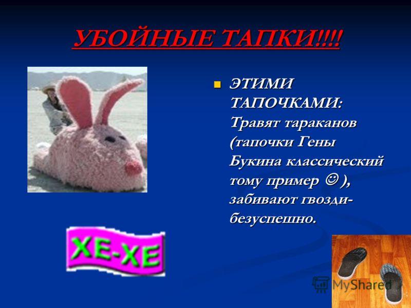 УБОЙНЫЕ ТАПКИ!!!! ЭТИМИ ТАПОЧКАМИ: Травят тараканов (тапочки Гены Букина классический тому пример ), забивают гвозди- безуспешно.