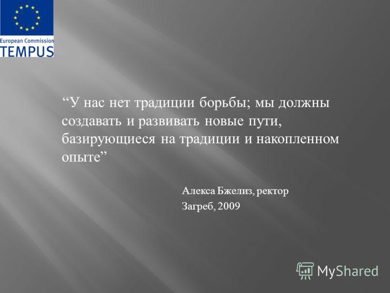 У нас нет традиции борьбы ; мы должны создавать и развивать новые пути, базирующиеся на традиции и накопленном опыте Алекса Бжелиз, ректор Загреб, 2009