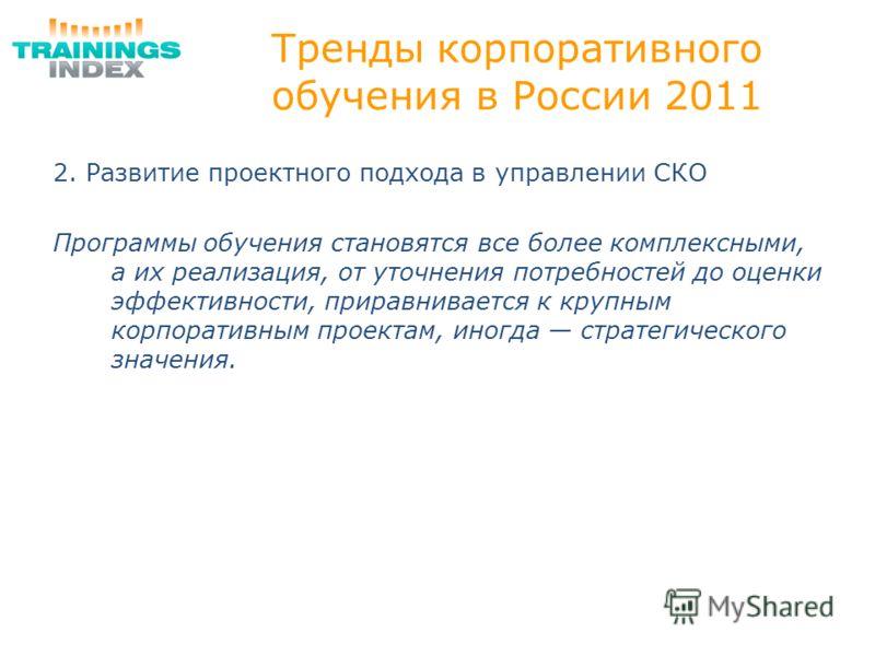 Тренды корпоративного обучения в России 2011 2. Развитие проектного подхода в управлении СКО Программы обучения становятся все более комплексными, а их реализация, от уточнения потребностей до оценки эффективности, приравнивается к крупным корпоратив