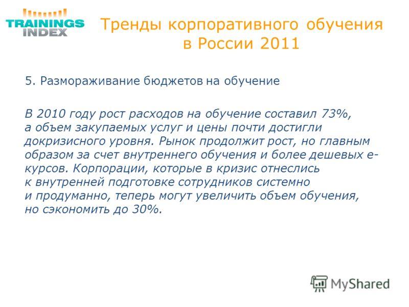 Тренды корпоративного обучения в России 2011 5. Размораживание бюджетов на обучение В 2010 году рост расходов на обучение составил 73%, а объем закупаемых услуг и цены почти достигли докризисного уровня. Рынок продолжит рост, но главным образом за сч
