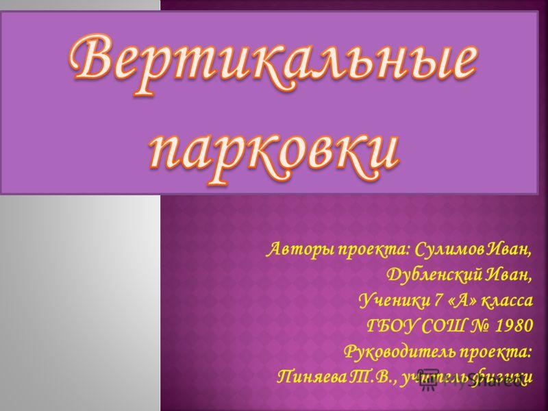 Авторы проекта: Сулимов Иван, Дубленский Иван, Ученики 7 «А» класса ГБОУ СОШ 1980 Руководитель проекта: Пиняева Т.В., учитель физики