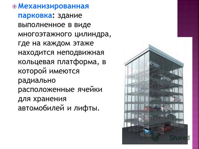 Механизированная парковка: здание выполненное в виде многоэтажного цилиндра, где на каждом этаже находится неподвижная кольцевая платформа, в которой имеются радиально расположенные ячейки для хранения автомобилей и лифты.