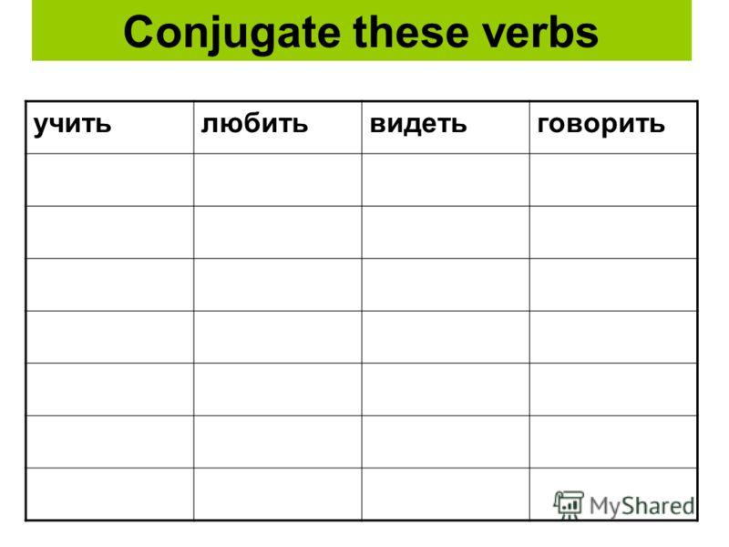 Conjugate these verbs учитьлюбитьвидетьговорить