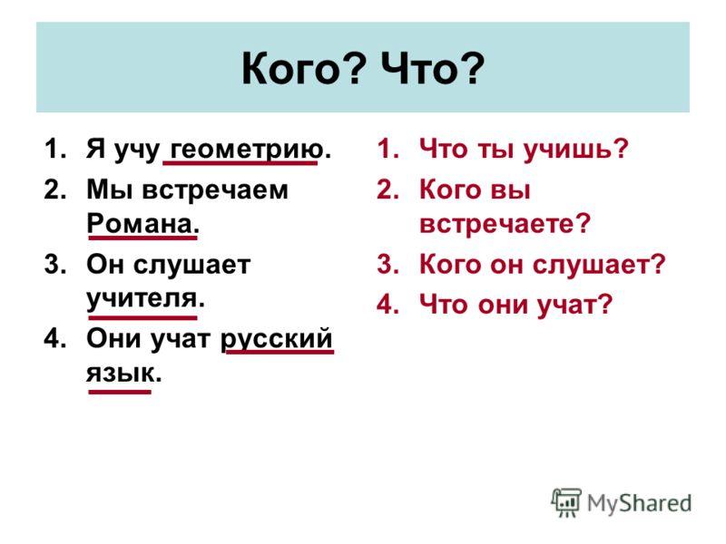 Кого? Что? 1.Я учу геометрию. 2.Мы встречаем Романа. 3.Он слушает учителя. 4.Они учат русский язык. 1.Что ты учишь? 2.Кого вы встречаете? 3.Кого он слушает? 4.Что они учат?