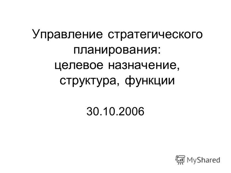 Управление стратегического планирования: целевое назначение, структура, функции 30.10.2006