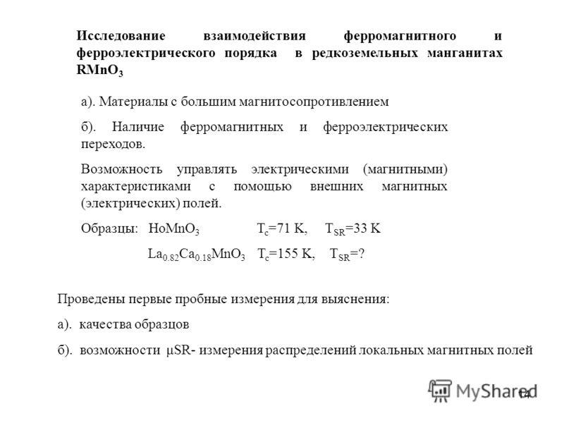14 а). Материалы с большим магнитосопротивлением б). Наличие ферромагнитных и ферроэлектрических переходов. Возможность управлять электрическими (магнитными) характеристиками с помощью внешних магнитных (электрических) полей. Образцы: HoMnO 3 T c =71