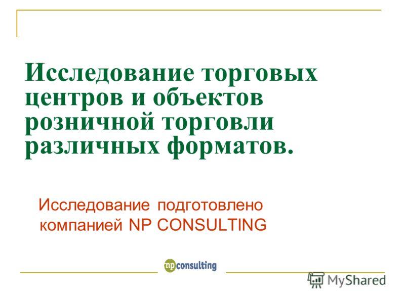 Исследование торговых центров и объектов розничной торговли различных форматов. Исследование подготовлено компанией NP CONSULTING