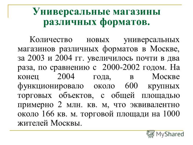 Универсальные магазины различных форматов. Количество новых универсальных магазинов различных форматов в Москве, за 2003 и 2004 гг. увеличилось почти в два раза, по сравнению с 2000-2002 годом. На конец 2004 года, в Москве функционировало около 600 к