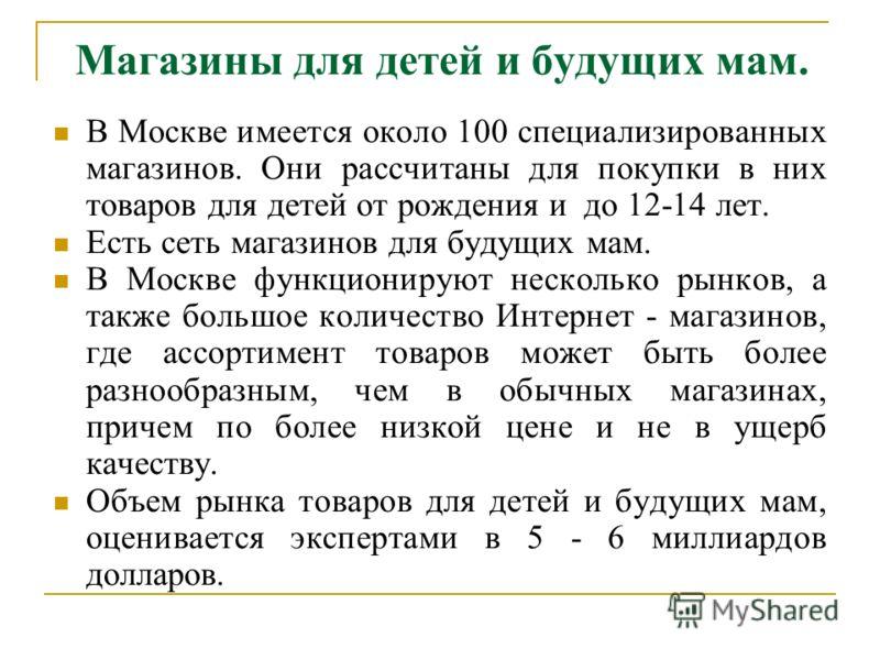 Магазины для детей и будущих мам. В Москве имеется около 100 специализированных магазинов. Они рассчитаны для покупки в них товаров для детей от рождения и до 12-14 лет. Есть сеть магазинов для будущих мам. В Москве функционируют несколько рынков, а