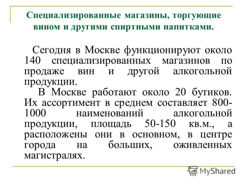Специализированные магазины, торгующие вином и другими спиртными напитками. Сегодня в Москве функционируют около 140 специализированных магазинов по продаже вин и другой алкогольной продукции. В Москве работают около 20 бутиков. Их ассортимент в сред