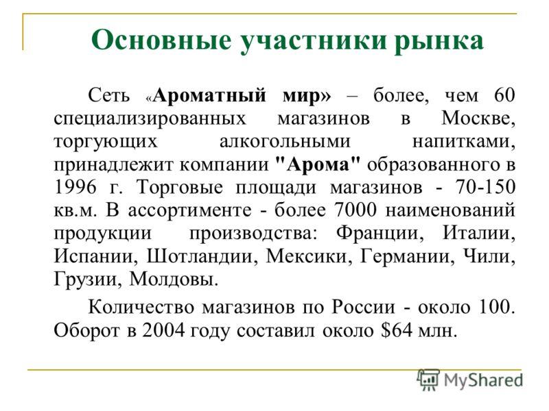 Основные участники рынка Сеть « Ароматный мир» – более, чем 60 специализированных магазинов в Москве, торгующих алкогольными напитками, принадлежит компании