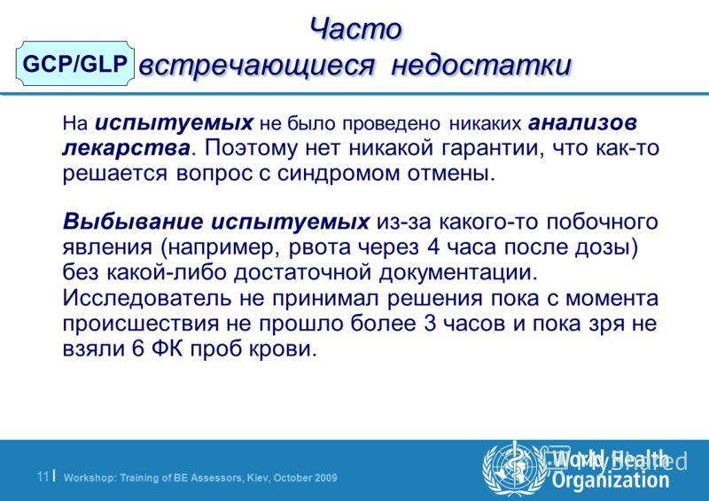 Workshop: Training of BE Assessors, Kiev, October 2009 11   GCP/GLP Часто встречающиеся недостатки На испытуемых не было проведено никаких анализов лекарства. Поэтому нет никакой гарантии, что как-то решается вопрос с синдромом отмены. Выбывание испы