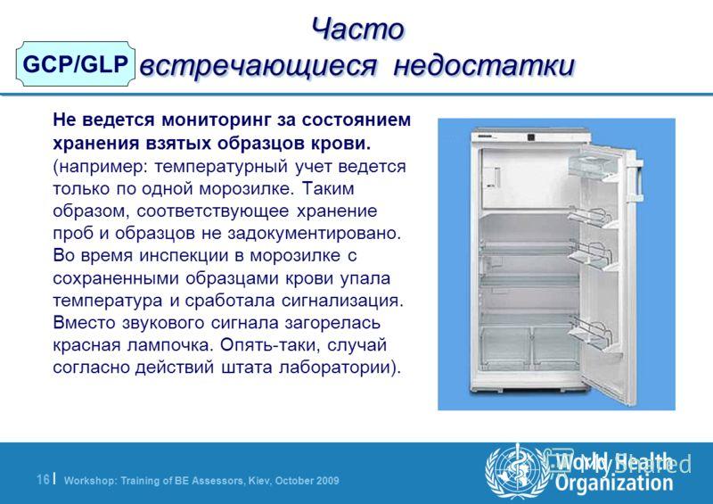 Workshop: Training of BE Assessors, Kiev, October 2009 16   GCP/GLP Часто встречающиеся недостатки Не ведется мониторинг за состоянием хранения взятых образцов крови. (например: температурный учет ведется только по одной морозилке. Таким образом, соо