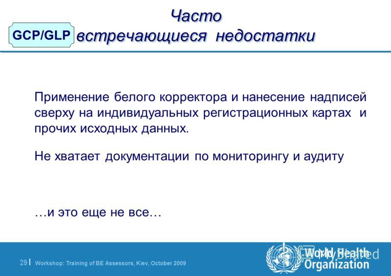 Workshop: Training of BE Assessors, Kiev, October 2009 29   GCP/GLP Часто встречающиеся недостатки Применение белого корректора и нанесение надписей сверху на индивидуальных регистрационных картах и прочих исходных данных. Не хватает документации по