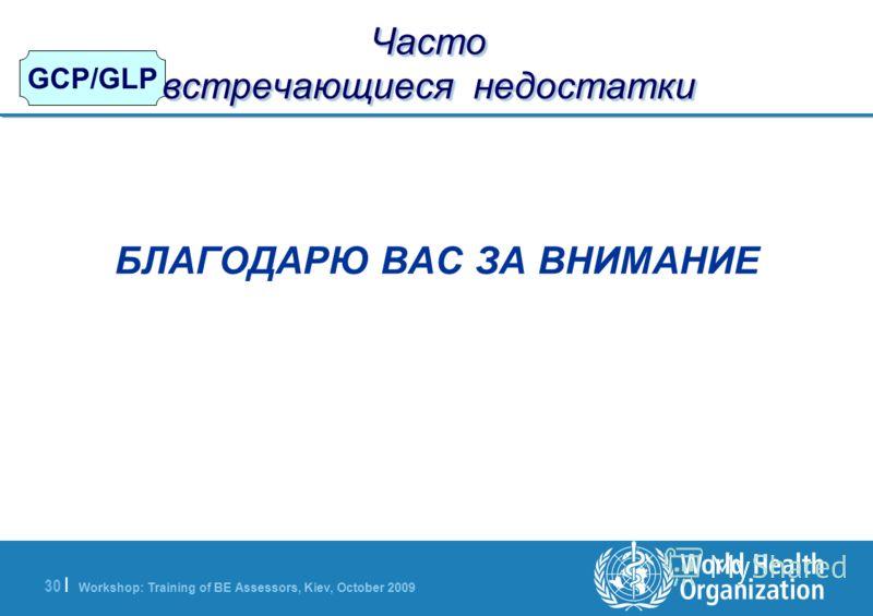 Workshop: Training of BE Assessors, Kiev, October 2009 30   GCP/GLP Часто встречающиеся недостатки БЛАГОДАРЮ ВАС ЗА ВНИМАНИЕ