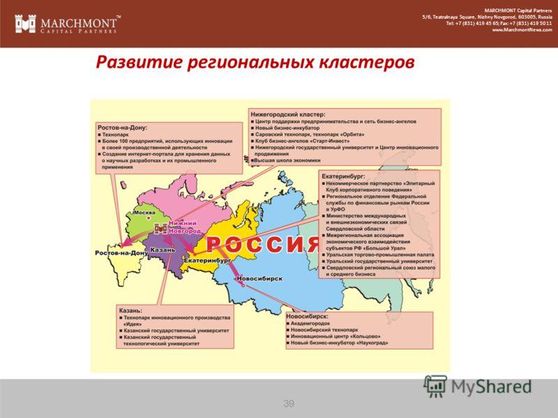 Развитие региональных кластеров 39 MARCHMONT Capital Partners 5/6, Teatralnaya Square, Nizhny Novgorod, 603005, Russia Tel: +7 (831) 419 45 65; Fax: +7 (831) 419 50 11 www.MarchmontNews.com