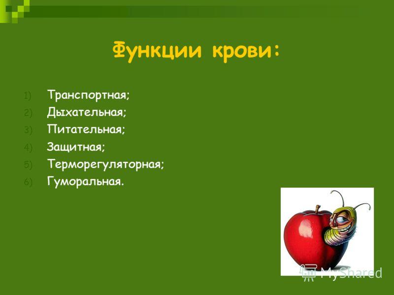 Функции крови: 1) Транспортная; 2) Дыхательная; 3) Питательная; 4) Защитная; 5) Терморегуляторная; 6) Гуморальная.