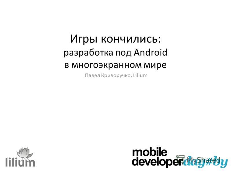 Игры кончились: разработка под Android в многоэкранном мире Павел Криворучко, Lilium