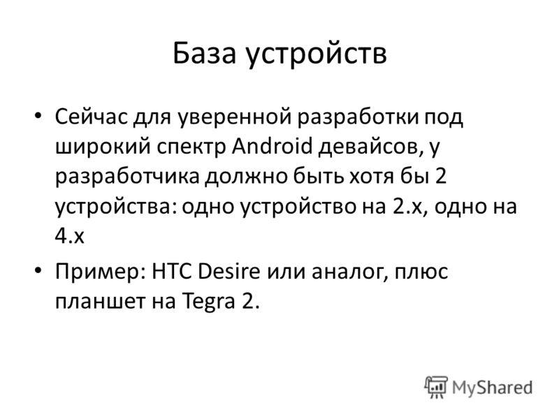 База устройств Сейчас для уверенной разработки под широкий спектр Android девайсов, у разработчика должно быть хотя бы 2 устройства: одно устройство на 2.х, одно на 4.х Пример: HTC Desire или аналог, плюс планшет на Tegra 2.