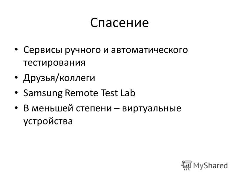 Спасение Сервисы ручного и автоматического тестирования Друзья/коллеги Samsung Remote Test Lab В меньшей степени – виртуальные устройства
