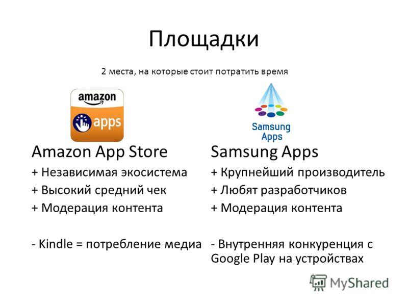Площадки Amazon App Store + Независимая экосистема + Высокий средний чек + Модерация контента - Kindle = потребление медиа Samsung Apps + Крупнейший производитель + Любят разработчиков + Модерация контента - Внутренняя конкуренция с Google Play на ус