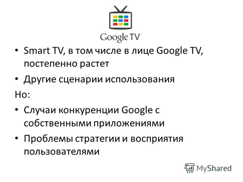 Smart TV, в том числе в лице Google TV, постепенно растет Другие сценарии использования Но: Случаи конкуренции Google с собственными приложениями Проблемы стратегии и восприятия пользователями