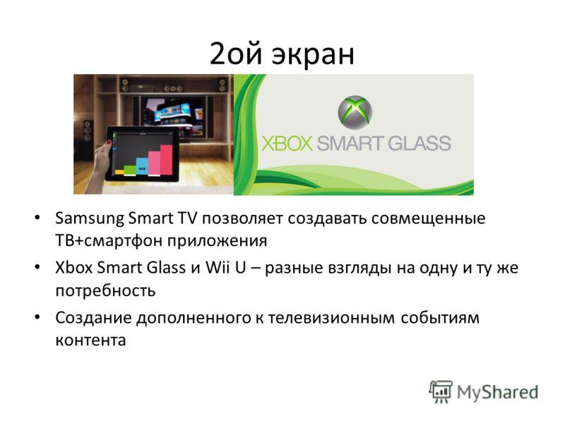 2ой экран Samsung Smart TV позволяет создавать совмещенные ТВ+смартфон приложения Xbox Smart Glass и Wii U – разные взгляды на одну и ту же потребность Создание дополненного к телевизионным событиям контента