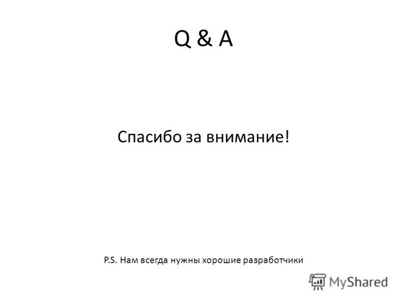 Q & A Спасибо за внимание! P.S. Нам всегда нужны хорошие разработчики