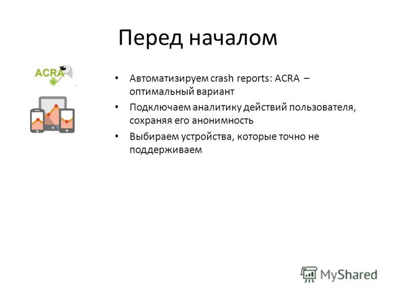 Перед началом Автоматизируем crash reports: ACRA – оптимальный вариант Подключаем аналитику действий пользователя, сохраняя его анонимность Выбираем устройства, которые точно не поддерживаем