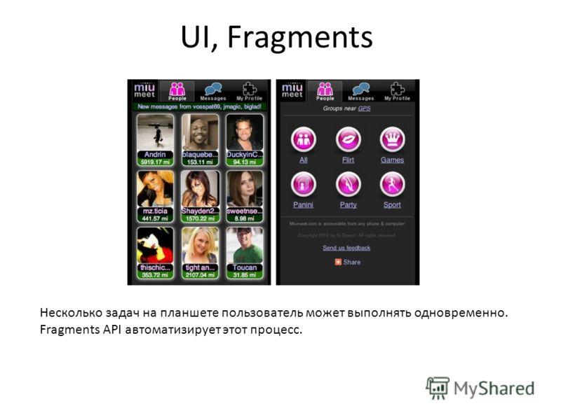 UI, Fragments Несколько задач на планшете пользователь может выполнять одновременно. Fragments API автоматизирует этот процесс.