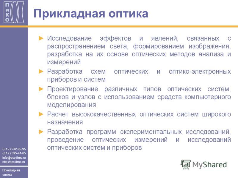 (812) 232-09-95 (812) 595-41-65 info@aco.ifmo.ru http://aco.ifmo.ru Прикладная оптика Исследование эффектов и явлений, связанных с распространением света, формированием изображения, разработка на их основе оптических методов анализа и измерений Разра