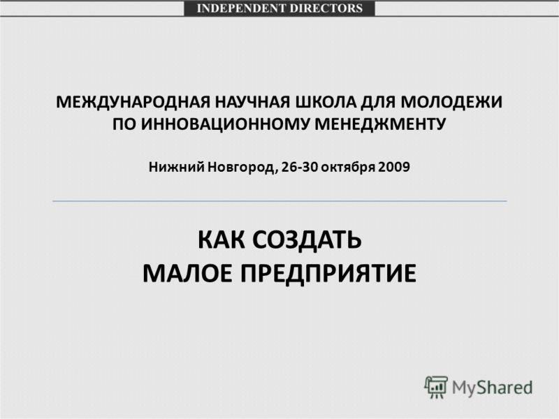 МЕЖДУНАРОДНАЯ НАУЧНАЯ ШКОЛА ДЛЯ МОЛОДЕЖИ ПО ИННОВАЦИОННОМУ МЕНЕДЖМЕНТУ Нижний Новгород, 26-30 октября 2009 КАК СОЗДАТЬ МАЛОЕ ПРЕДПРИЯТИЕ