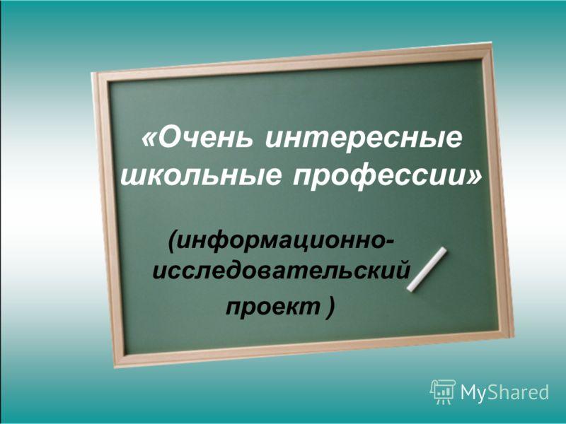 «Очень интересные школьные профессии» (информационно- исследовательский проект )