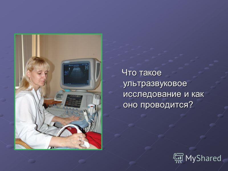 Что такое ультразвуковое исследование и как оно проводится? Что такое ультразвуковое исследование и как оно проводится?