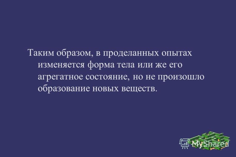Таким образом, в проделанных опытах изменяется форма тела или же его агрегатное состояние, но не произошло образование новых веществ.