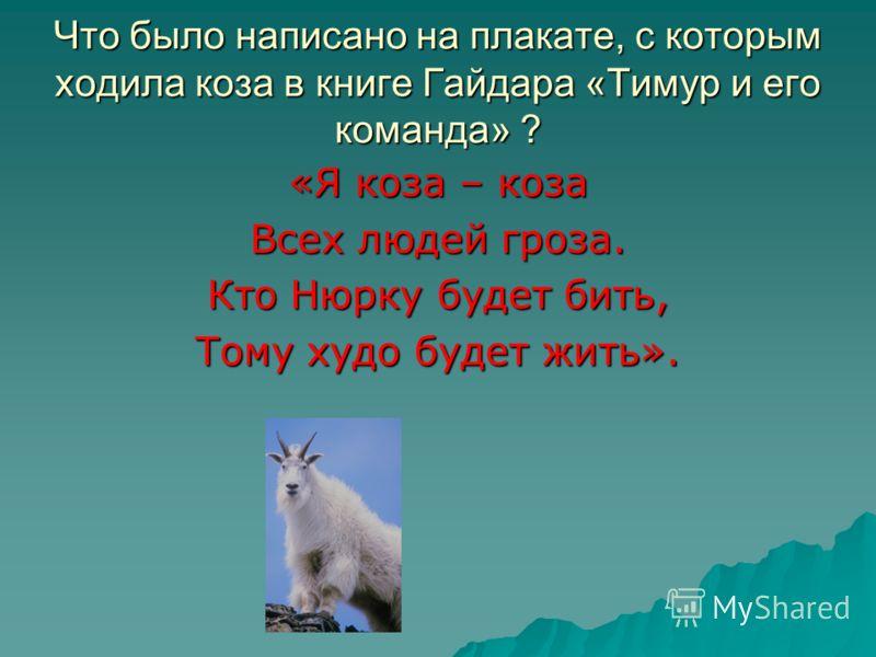 Что было написано на плакате, с которым ходила коза в книге Гайдара «Тимур и его команда» ? «Я коза – коза Всех людей гроза. Кто Нюрку будет бить, Тому худо будет жить».