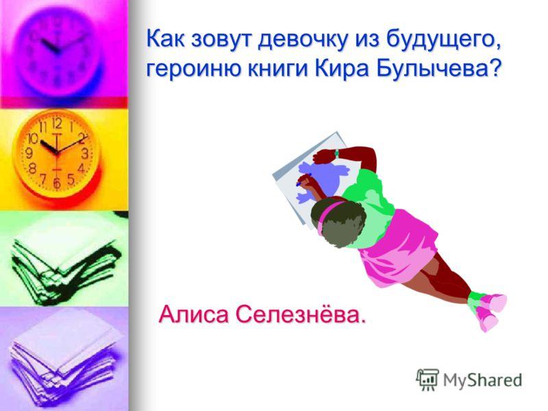 Как зовут девочку из будущего, героиню книги Кира Булычева? Алиса Селезнёва.