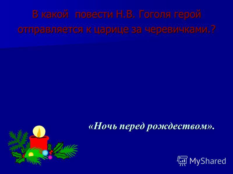В какой повести Н.В. Гоголя герой отправляется к царице за черевичками.? «Ночь перед рождеством». «Ночь перед рождеством».