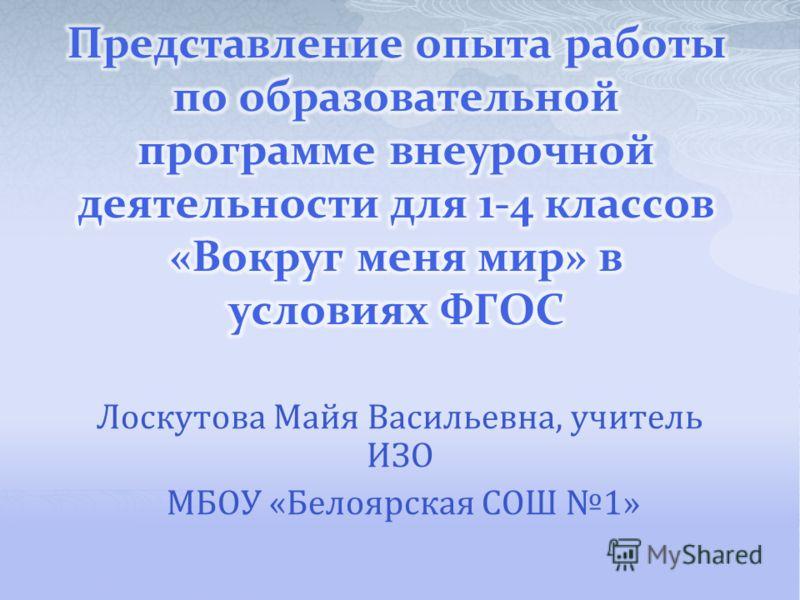 Лоскутова Майя Васильевна, учитель ИЗО МБОУ «Белоярская СОШ 1»